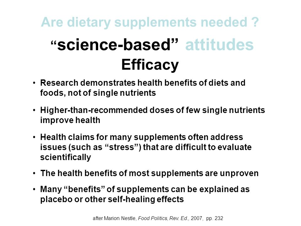 science-based attitudes Efficacy Research demonstrates health benefits of diets and foods, not of single nutrients Higher-than-recommended doses of few single nutrients improve health Health claims for many supplements often address issues (such as stress ) that are difficult to evaluate scientifically The health benefits of most supplements are unproven Many benefits of supplements can be explained as placebo or other self-healing effects Are dietary supplements needed .