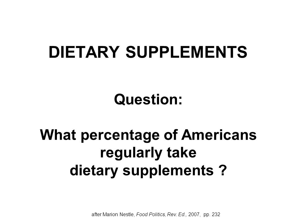 DIETARY SUPPLEMENTS Question: What percentage of Americans regularly take dietary supplements ? after Marion Nestle, Food Politics, Rev. Ed., 2007, pp