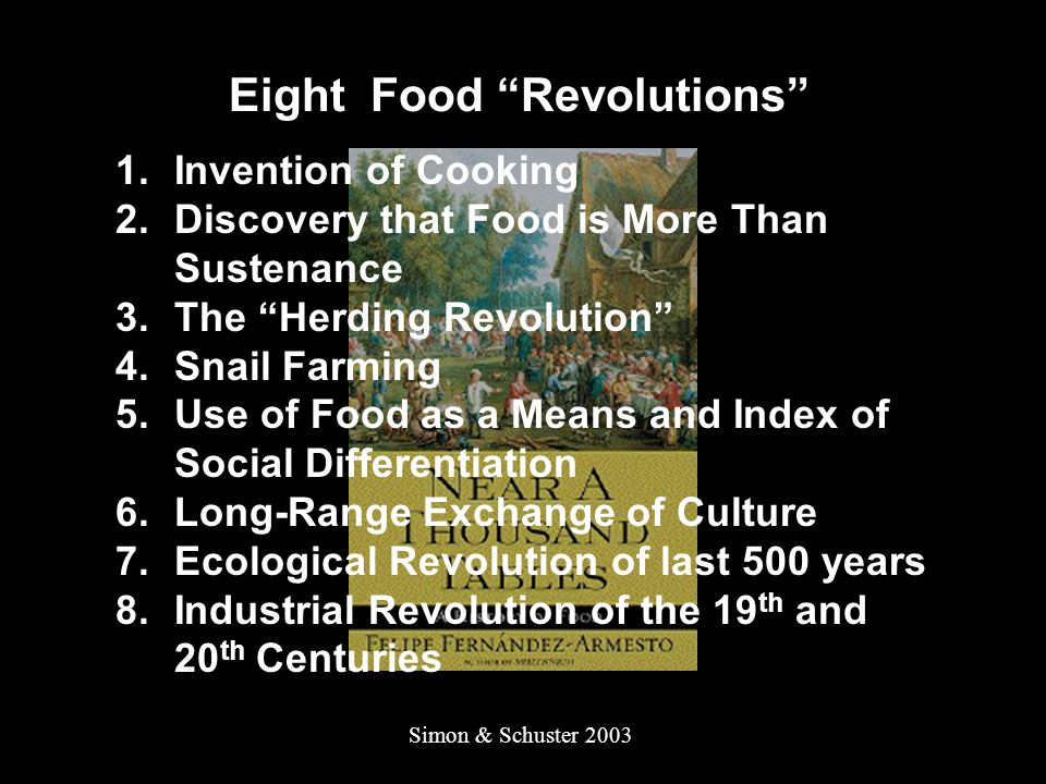 Eight Food Revolutions 1.Invention of Cooking 2.Discovery that Food is More Than Sustenance 3.The Herding Revolution 4.Snail Farming 5.Use of Food as a Means and Index of Social Differentiation 6.Long-Range Exchange of Culture 7.Ecological Revolution of last 500 years 8.Industrial Revolution of the 19 th and 20 th Centuries