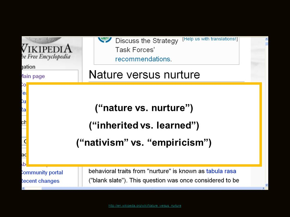 http://en.wikipedia.org/wiki/Nature_versus_nurture ( nature vs.
