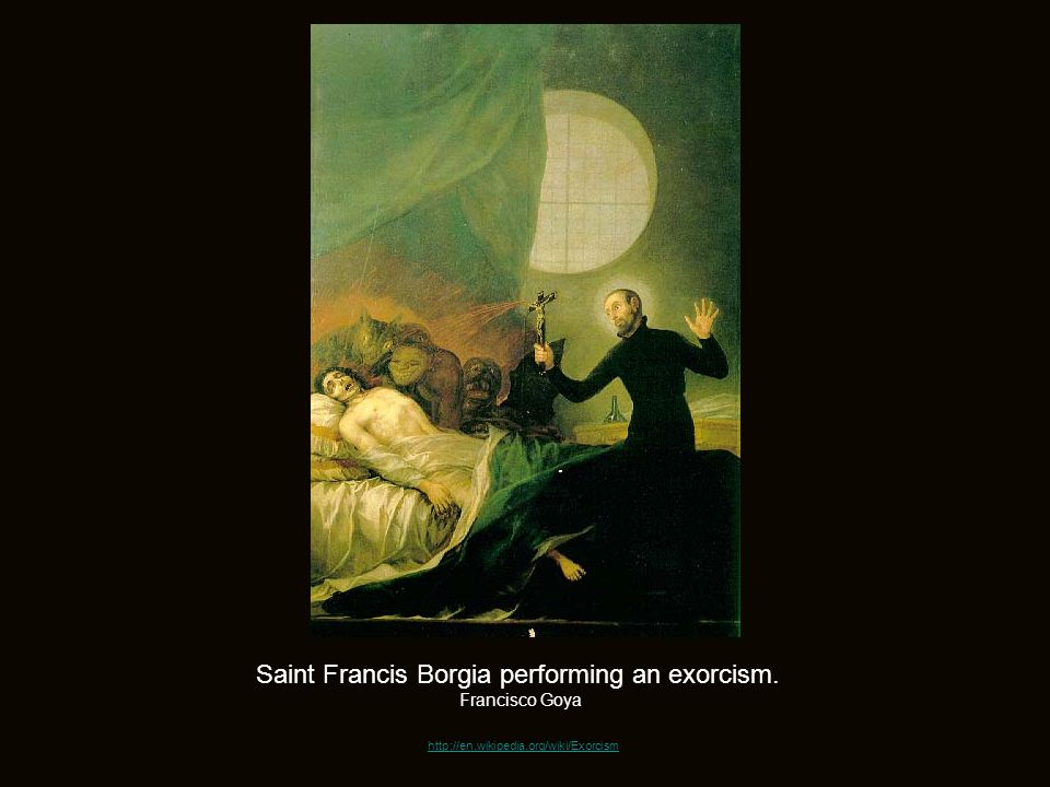 http://en.wikipedia.org/wiki/Exorcism Saint Francis Borgia performing an exorcism. Francisco Goya