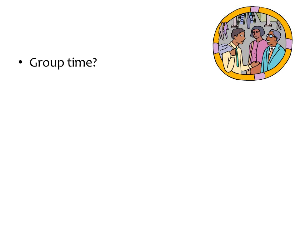 Group time?