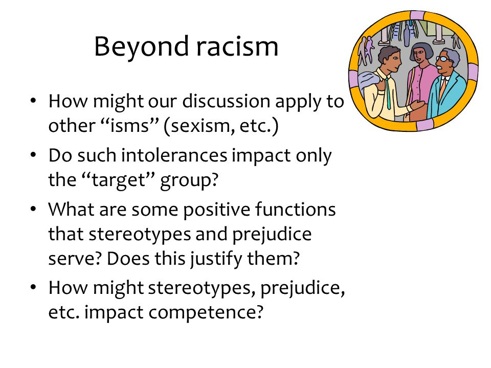 """Beyond racism How might our discussion apply to other """"isms"""" (sexism, etc.) Do such intolerances impact only the """"target"""" group? What are some positiv"""
