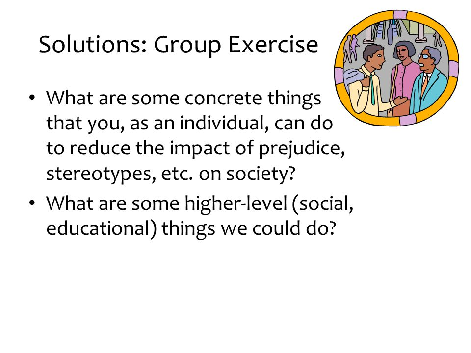Solutions: Group Exercise What are some concrete things that you, as an individual, can do to reduce the impact of prejudice, stereotypes, etc. on soc