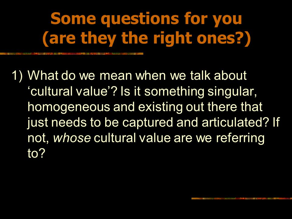 Some questions for you (are they the right ones?) 2)Is there a gap between the 'public' language of cultural value (in cultural policy debates, in the rhetoric of government or funding bodies) and the 'private' language of value that you use to explain to yourself and your peers the nature and purpose of your practice?