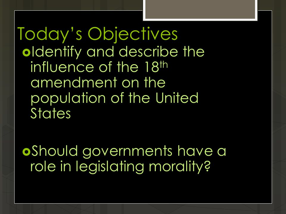 Today's Objectives  Identify and describe the influence of the 18 th amendment on the population of the United States  Should governments have a role in legislating morality