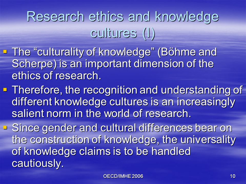 OECD/IMHE 200610 Research ethics and knowledge cultures (I)  The culturality of knowledge (Böhme and Scherpe) is an important dimension of the ethics of research.