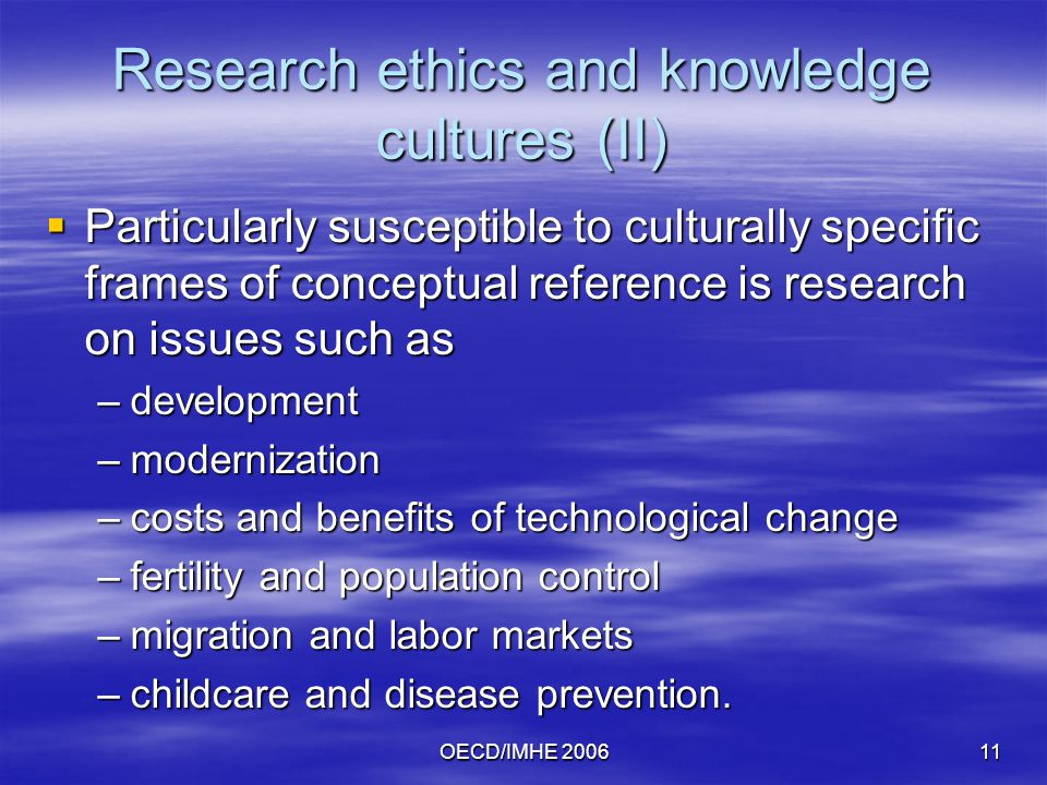 OECD/IMHE Research ethics and knowledge cultures (II)  Particularly susceptible to culturally specific frames of conceptual reference is research on issues such as –development –modernization –costs and benefits of technological change –fertility and population control –migration and labor markets –childcare and disease prevention.