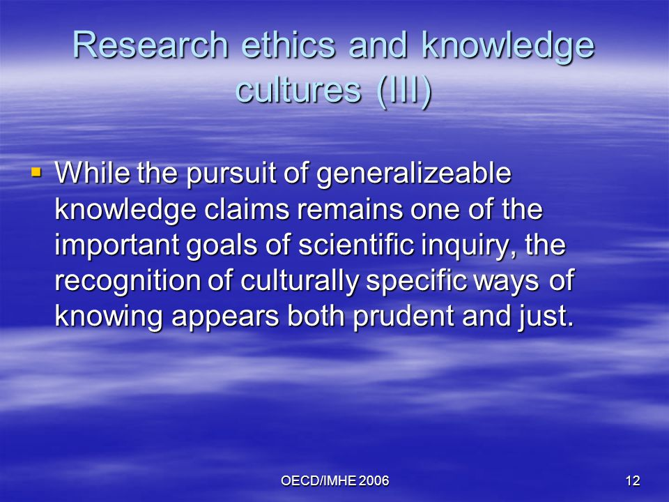 OECD/IMHE Research ethics and knowledge cultures (III)  While the pursuit of generalizeable knowledge claims remains one of the important goals of scientific inquiry, the recognition of culturally specific ways of knowing appears both prudent and just.