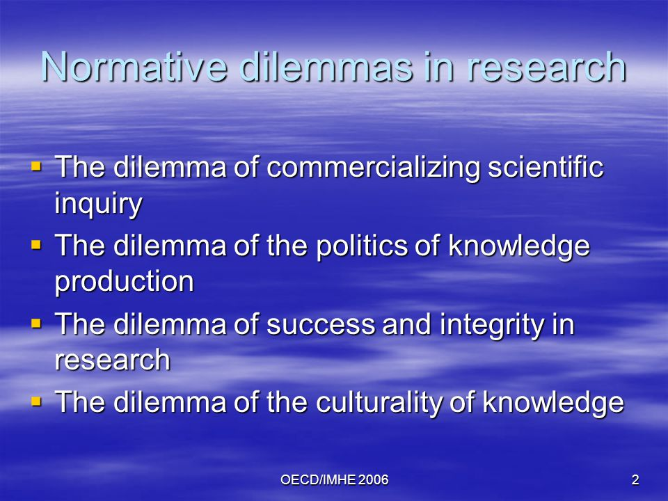 OECD/IMHE Normative dilemmas in research  The dilemma of commercializing scientific inquiry  The dilemma of the politics of knowledge production  The dilemma of success and integrity in research  The dilemma of the culturality of knowledge