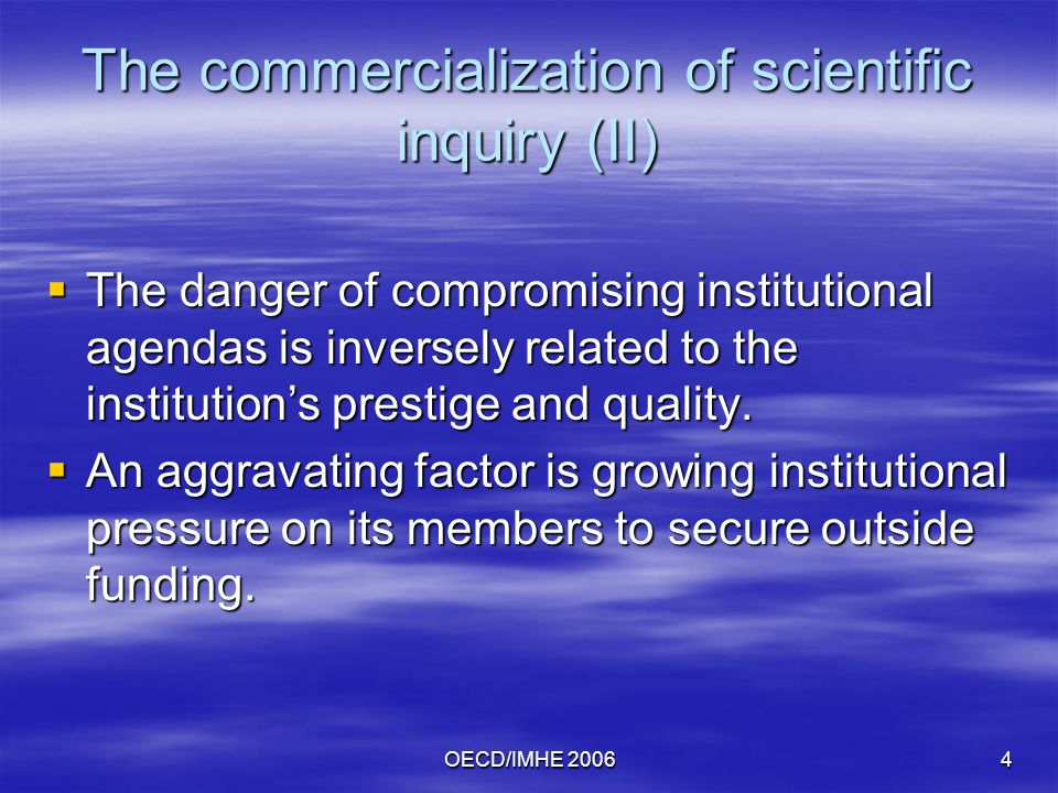 OECD/IMHE The commercialization of scientific inquiry (II)  The danger of compromising institutional agendas is inversely related to the institution's prestige and quality.