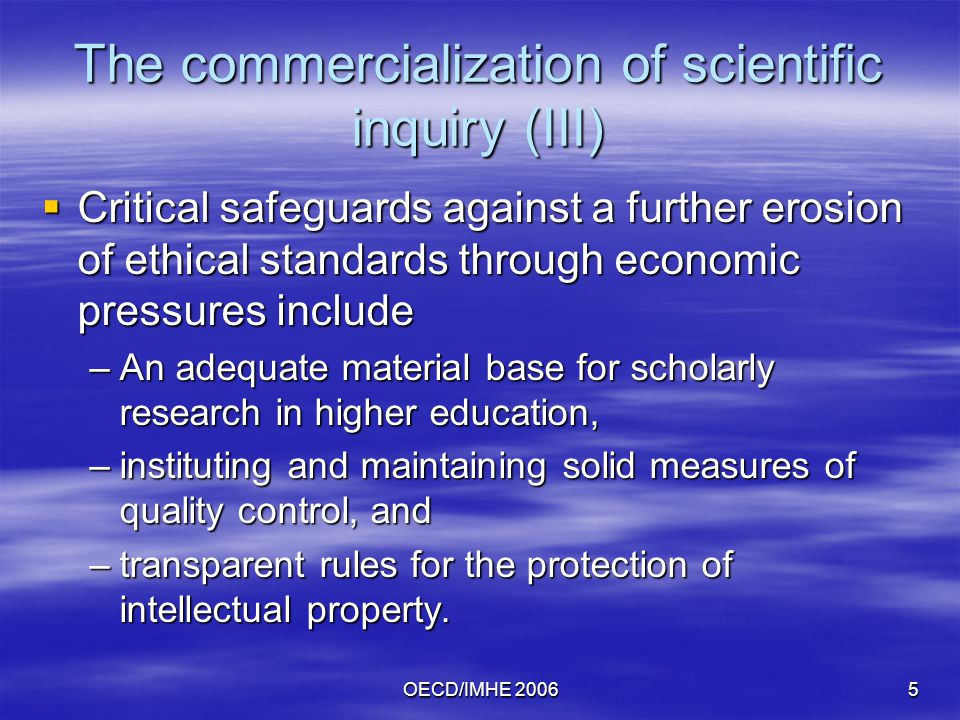 OECD/IMHE 20065 The commercialization of scientific inquiry (III)  Critical safeguards against a further erosion of ethical standards through economic pressures include –An adequate material base for scholarly research in higher education, –instituting and maintaining solid measures of quality control, and –transparent rules for the protection of intellectual property.