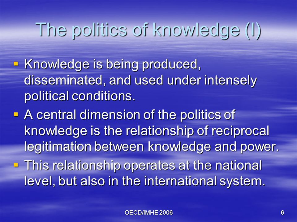 OECD/IMHE 20066 The politics of knowledge (I)  Knowledge is being produced, disseminated, and used under intensely political conditions.