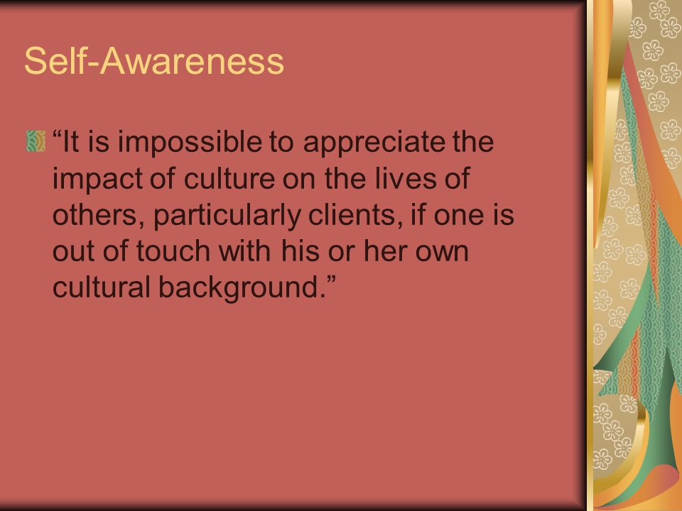 Self-Awareness It is impossible to appreciate the impact of culture on the lives of others, particularly clients, if one is out of touch with his or her own cultural background.