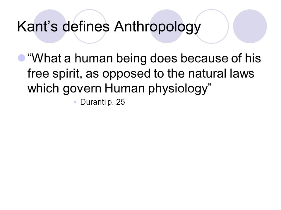 Kant's defines Anthropology What a human being does because of his free spirit, as opposed to the natural laws which govern Human physiology  Duranti p.