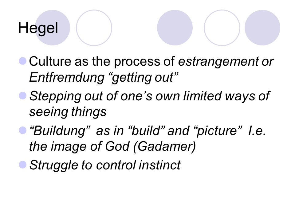 Hegel Culture as the process of estrangement or Entfremdung getting out Stepping out of one's own limited ways of seeing things Buildung as in build and picture I.e.