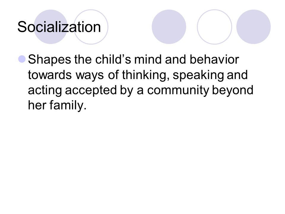 Socialization Shapes the child's mind and behavior towards ways of thinking, speaking and acting accepted by a community beyond her family.