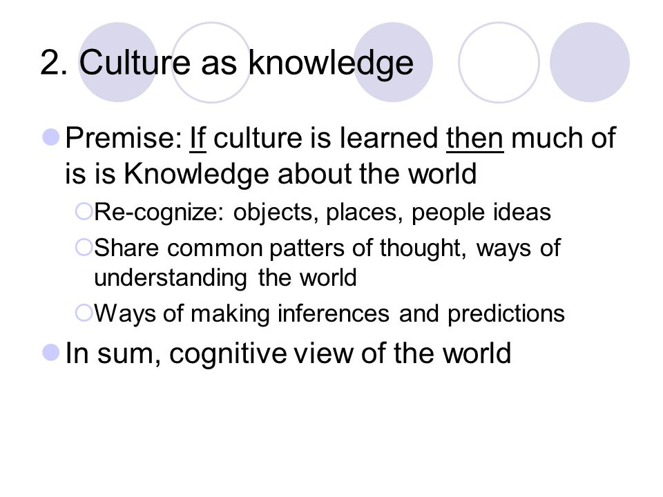 2. Culture as knowledge Premise: If culture is learned then much of is is Knowledge about the world  Re-cognize: objects, places, people ideas  Shar