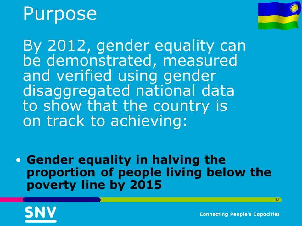 32 Purpose By 2012, gender equality can be demonstrated, measured and verified using gender disaggregated national data to show that the country is on track to achieving: Gender equality in halving the proportion of people living below the poverty line by 2015