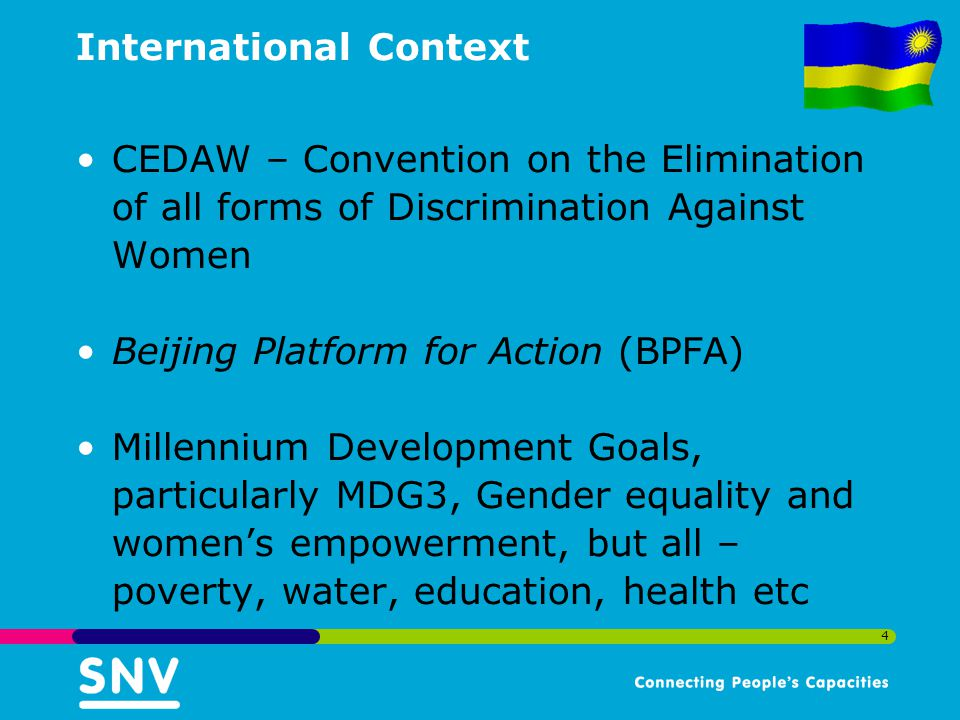 4 International Context CEDAW – Convention on the Elimination of all forms of Discrimination Against Women Beijing Platform for Action (BPFA) Millennium Development Goals, particularly MDG3, Gender equality and women's empowerment, but all – poverty, water, education, health etc