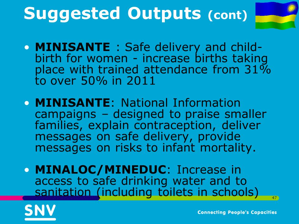 47 Suggested Outputs (cont) MINISANTE : Safe delivery and child- birth for women - increase births taking place with trained attendance from 31% to over 50% in 2011 MINISANTE: National Information campaigns – designed to praise smaller families, explain contraception, deliver messages on safe delivery, provide messages on risks to infant mortality.