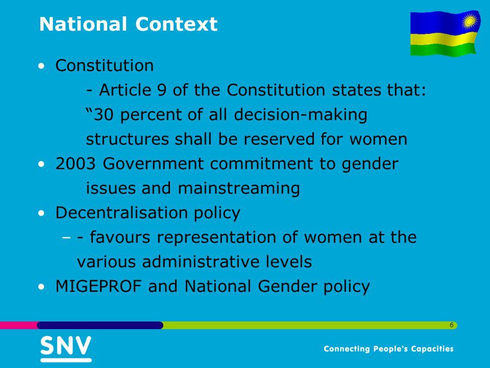 6 National Context Constitution - Article 9 of the Constitution states that: 30 percent of all decision-making structures shall be reserved for women 2003 Government commitment to gender issues and mainstreaming Decentralisation policy –- favours representation of women at the various administrative levels MIGEPROF and National Gender policy