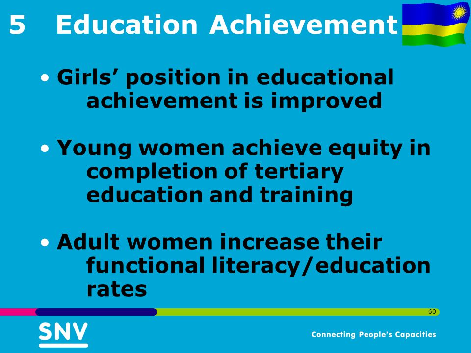 60 5Education Achievement Girls' position in educational achievement is improved Young women achieve equity in completion of tertiary education and training Adult women increase their functional literacy/education rates