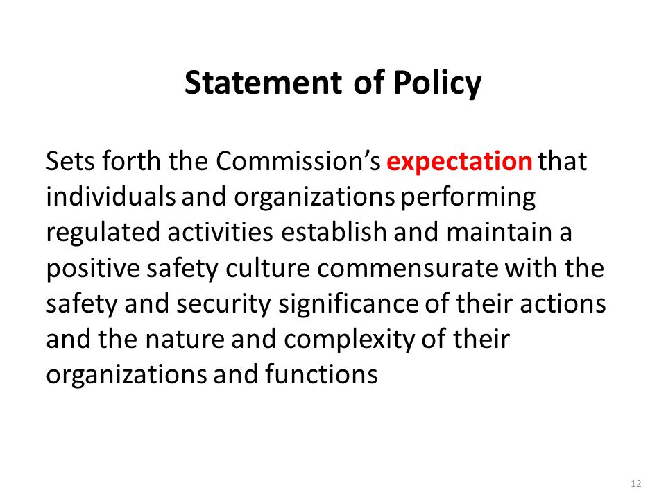 12 Sets forth the Commission's expectation that individuals and organizations performing regulated activities establish and maintain a positive safety culture commensurate with the safety and security significance of their actions and the nature and complexity of their organizations and functions Statement of Policy