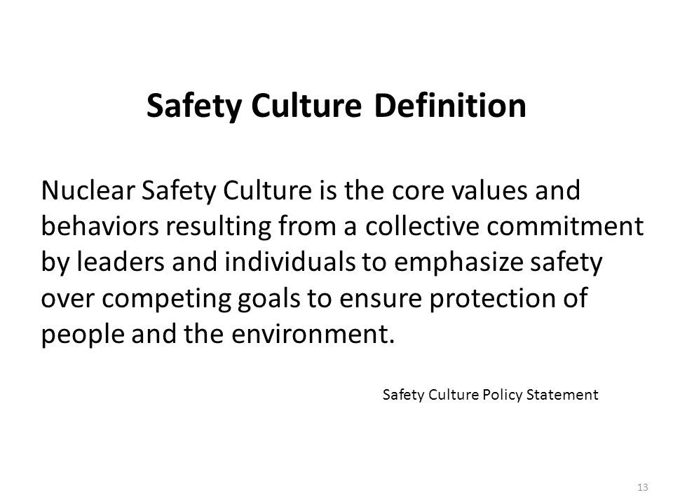 13 Nuclear Safety Culture is the core values and behaviors resulting from a collective commitment by leaders and individuals to emphasize safety over competing goals to ensure protection of people and the environment.