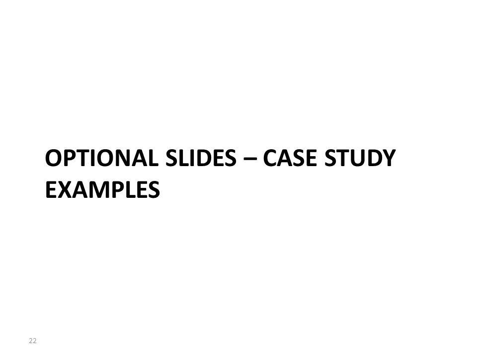 OPTIONAL SLIDES – CASE STUDY EXAMPLES 22