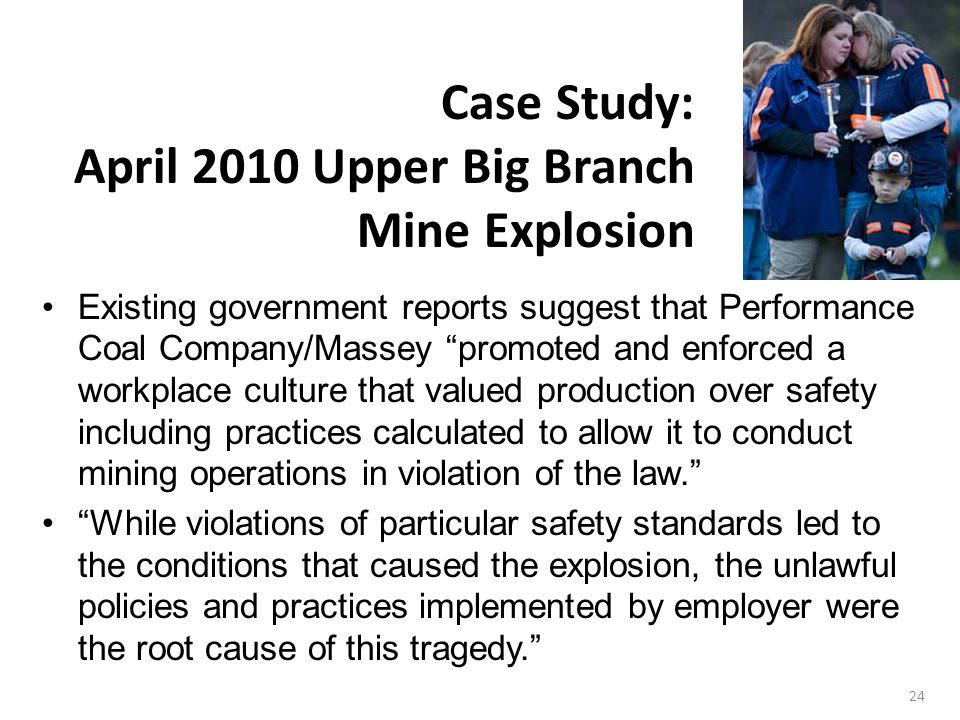 24 Existing government reports suggest that Performance Coal Company/Massey promoted and enforced a workplace culture that valued production over safety including practices calculated to allow it to conduct mining operations in violation of the law. While violations of particular safety standards led to the conditions that caused the explosion, the unlawful policies and practices implemented by employer were the root cause of this tragedy. Case Study: April 2010 Upper Big Branch Mine Explosion