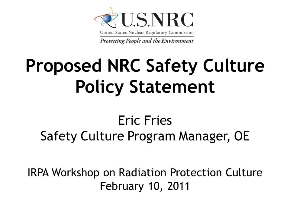 Proposed NRC Safety Culture Policy Statement Eric Fries Safety Culture Program Manager, OE IRPA Workshop on Radiation Protection Culture February 10,