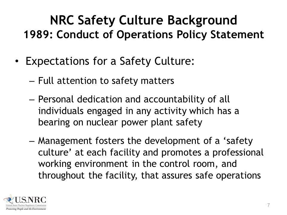 NRC Safety Culture Background 1989: Conduct of Operations Policy Statement Expectations for a Safety Culture: – Full attention to safety matters – Per