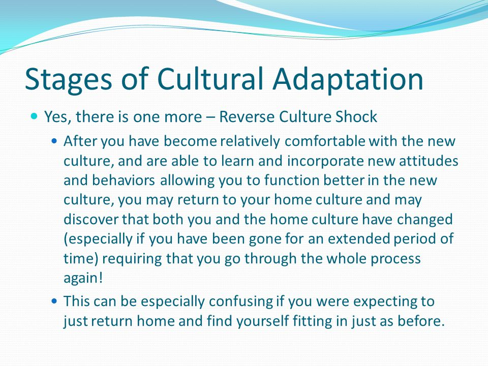 Stages of Cultural Adaptation Yes, there is one more – Reverse Culture Shock After you have become relatively comfortable with the new culture, and are able to learn and incorporate new attitudes and behaviors allowing you to function better in the new culture, you may return to your home culture and may discover that both you and the home culture have changed (especially if you have been gone for an extended period of time) requiring that you go through the whole process again.
