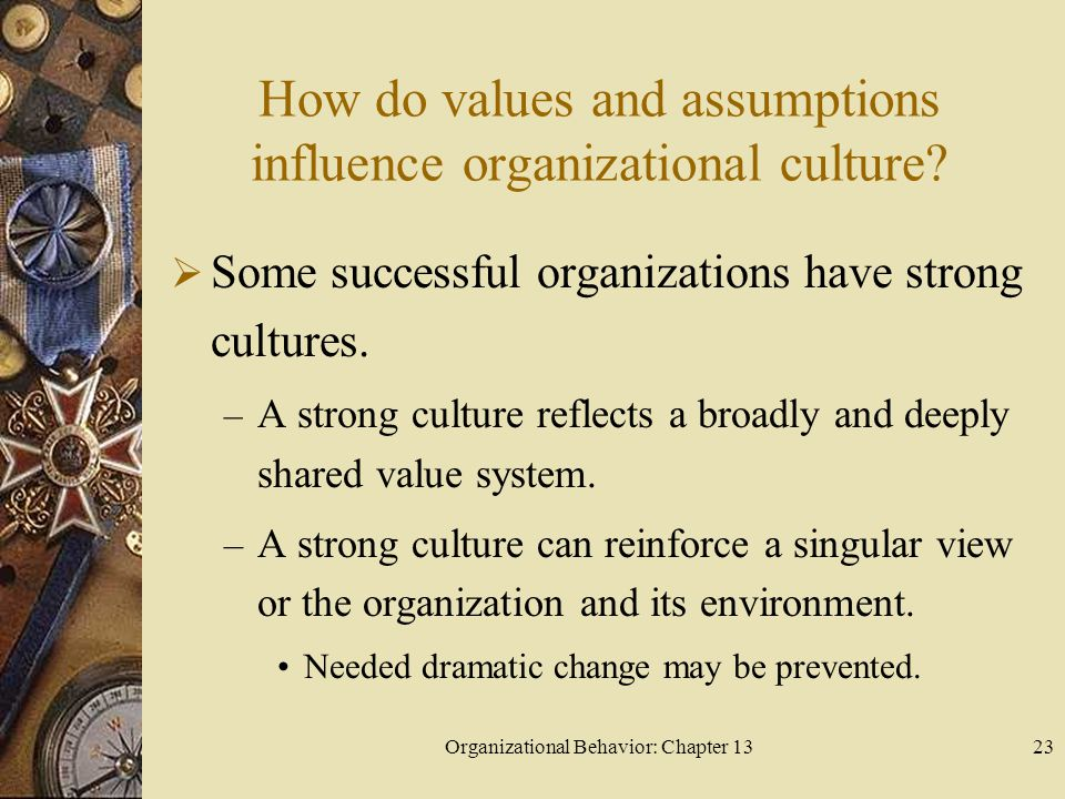 Organizational Behavior: Chapter 1323 How do values and assumptions influence organizational culture?  Some successful organizations have strong cult