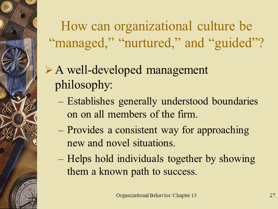 "Organizational Behavior: Chapter 1327 How can organizational culture be ""managed,"" ""nurtured,"" and ""guided""?  A well-developed management philosophy:"