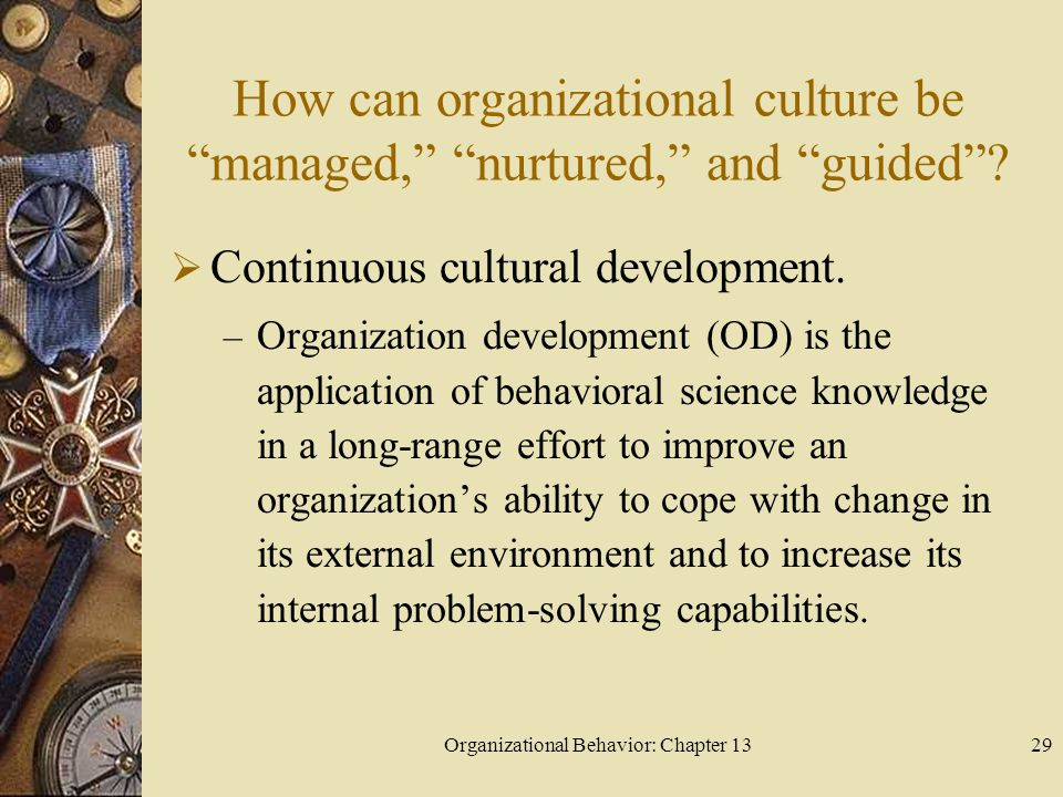 "Organizational Behavior: Chapter 1329 How can organizational culture be ""managed,"" ""nurtured,"" and ""guided""?  Continuous cultural development. – Orga"