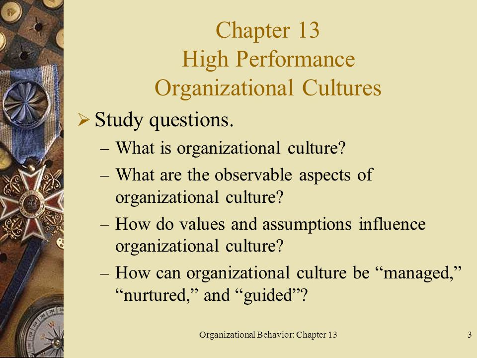 Organizational Behavior: Chapter 133 Chapter 13 High Performance Organizational Cultures  Study questions. – What is organizational culture? – What a