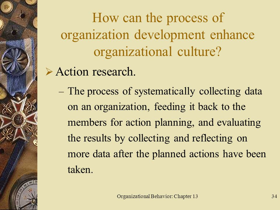 Organizational Behavior: Chapter 1334 How can the process of organization development enhance organizational culture?  Action research. – The process