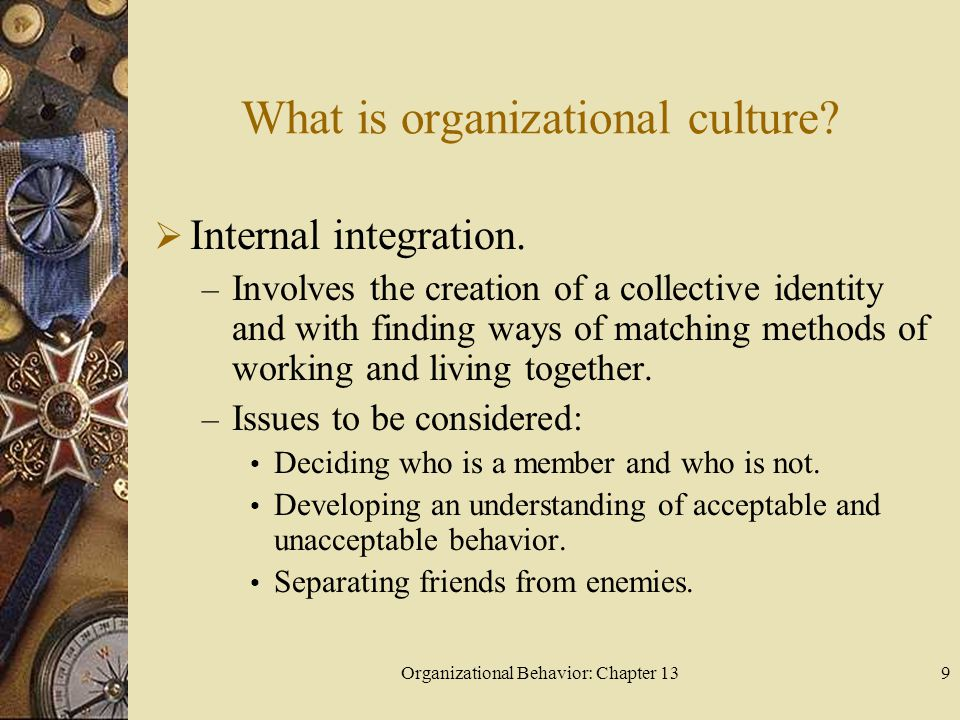 Organizational Behavior: Chapter 139 What is organizational culture?  Internal integration. – Involves the creation of a collective identity and with