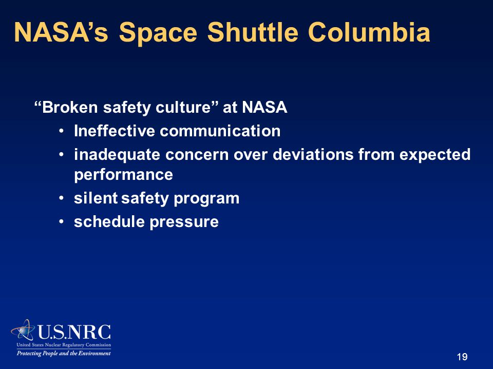 Broken safety culture at NASA Ineffective communication inadequate concern over deviations from expected performance silent safety program schedule pressure 19 NASA's Space Shuttle Columbia
