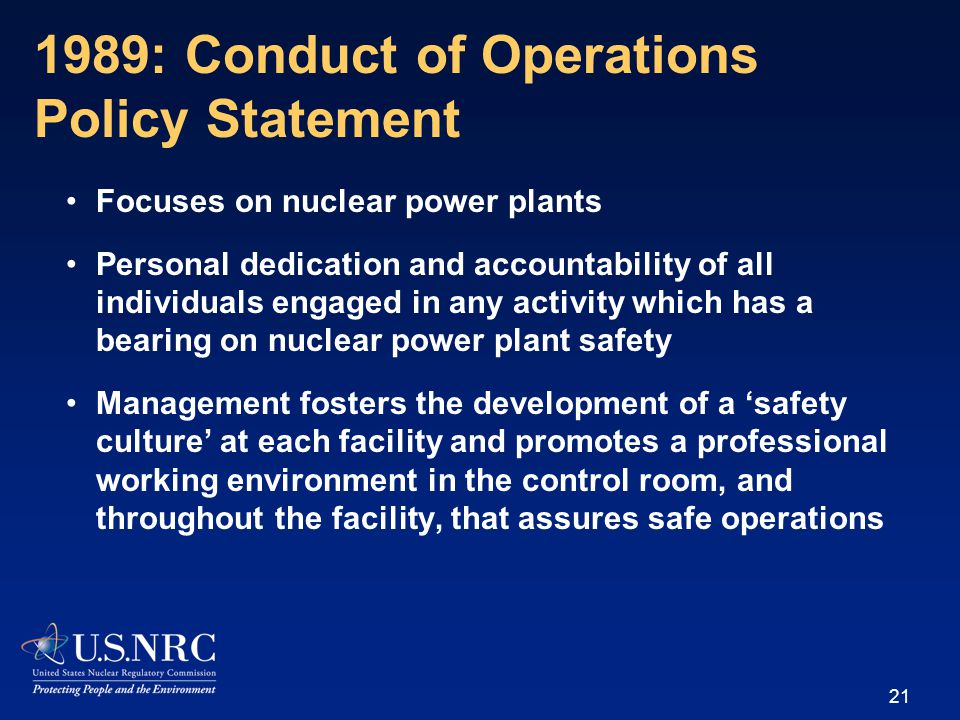 Focuses on nuclear power plants Personal dedication and accountability of all individuals engaged in any activity which has a bearing on nuclear power plant safety Management fosters the development of a 'safety culture' at each facility and promotes a professional working environment in the control room, and throughout the facility, that assures safe operations 21 1989: Conduct of Operations Policy Statement