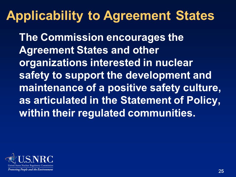The Commission encourages the Agreement States and other organizations interested in nuclear safety to support the development and maintenance of a positive safety culture, as articulated in the Statement of Policy, within their regulated communities.
