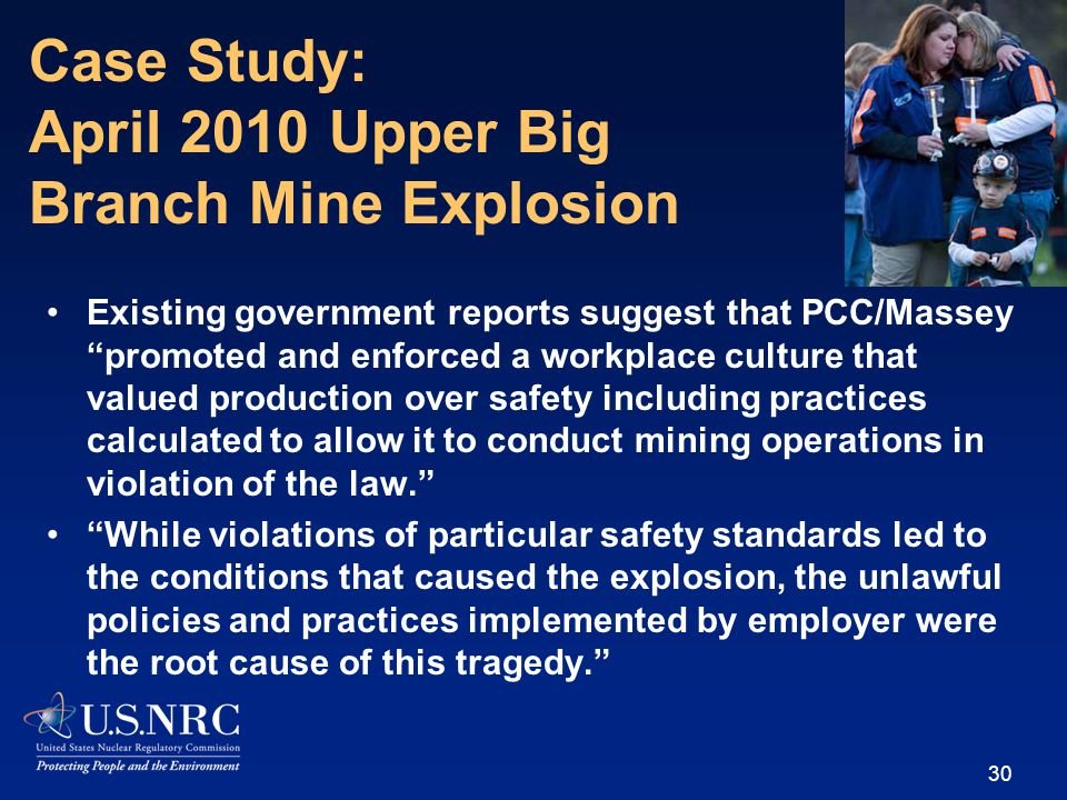 Existing government reports suggest that PCC/Massey promoted and enforced a workplace culture that valued production over safety including practices calculated to allow it to conduct mining operations in violation of the law. While violations of particular safety standards led to the conditions that caused the explosion, the unlawful policies and practices implemented by employer were the root cause of this tragedy. 30 Case Study: April 2010 Upper Big Branch Mine Explosion