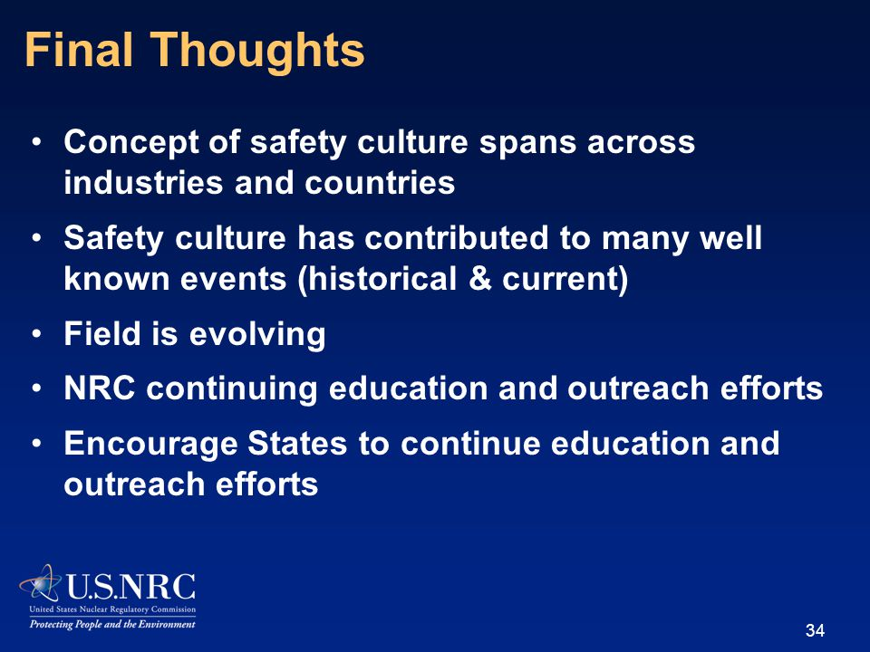 Final Thoughts Concept of safety culture spans across industries and countries Safety culture has contributed to many well known events (historical & current) Field is evolving NRC continuing education and outreach efforts Encourage States to continue education and outreach efforts 34