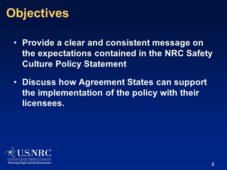 Provide a clear and consistent message on the expectations contained in the NRC Safety Culture Policy Statement Discuss how Agreement States can support the implementation of the policy with their licensees.