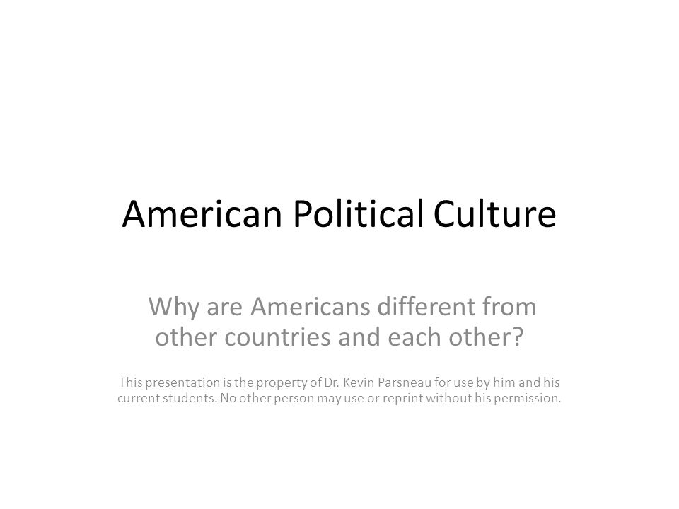American Political Culture Why are Americans different from other countries and each other? This presentation is the property of Dr. Kevin Parsneau fo