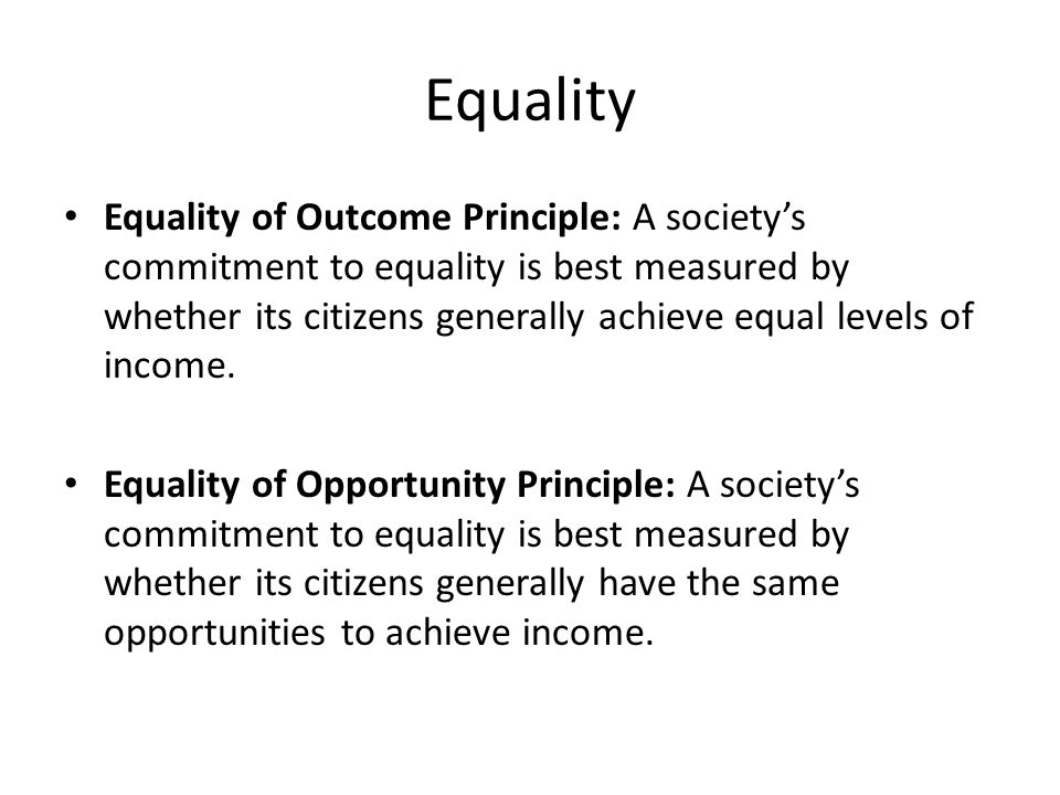 Equality Equality of Outcome Principle: A society's commitment to equality is best measured by whether its citizens generally achieve equal levels of