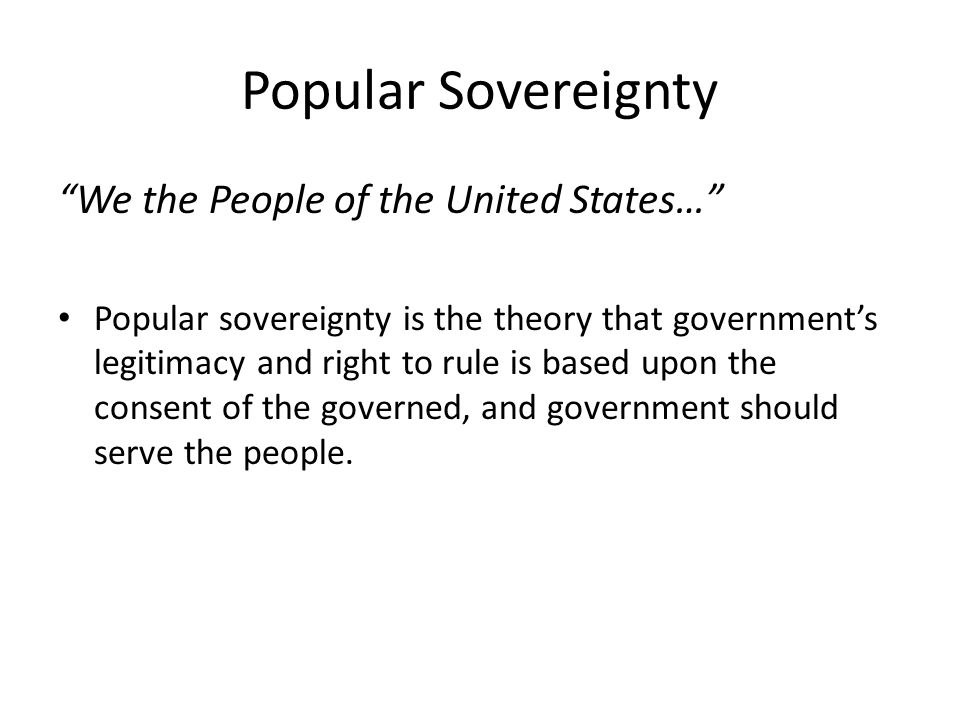 "Popular Sovereignty ""We the People of the United States…"" Popular sovereignty is the theory that government's legitimacy and right to rule is based up"