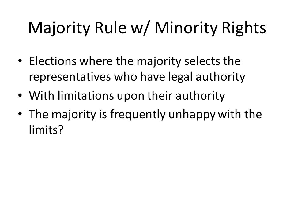 Majority Rule w/ Minority Rights Elections where the majority selects the representatives who have legal authority With limitations upon their authori